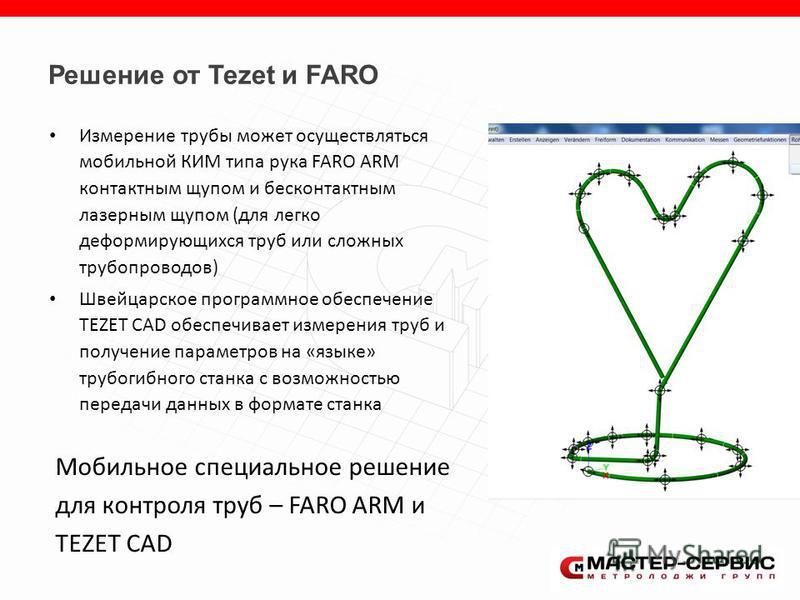 Измерение трубы может осуществляться мобильной КИМ типа рука FARO ARM контактным щупом и бесконтактным лазерным щупом (для легко деформирующихся труб или сложных трубопроводов) Швейцарское программное обеспечение TEZET CAD обеспечивает измерения труб