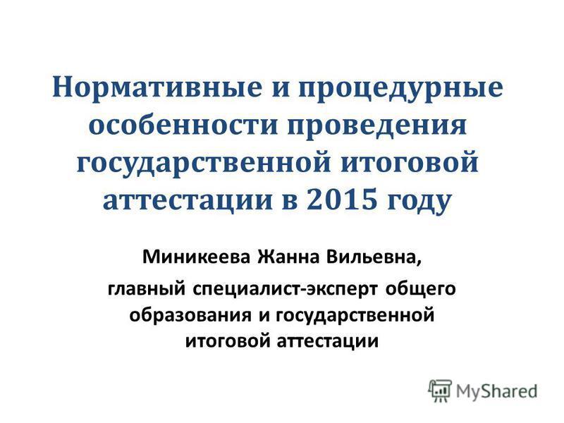 Нормативные и процедурные особенности проведения государственной итоговой аттестации в 2015 году Миникеева Жанна Вильевна, главный специалист-эксперт общего образования и государственной итоговой аттестации