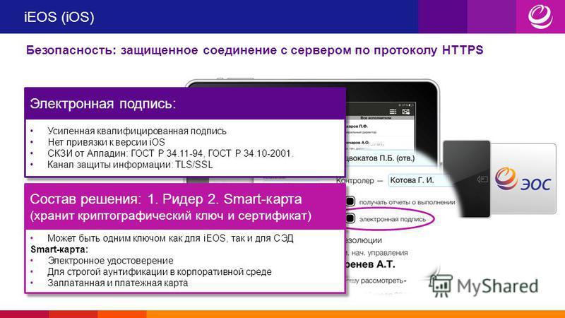 iEOS (iOS) Безопасность: защищенное соединение с сервером по протоколу HTTPS Электронная подпись: Усиленная квалифицированная подпись Нет привязки к версии iOS СКЗИ от Алладин: ГОСТ Р 34.11-94, ГОСТ Р 34.10-2001. Канал защиты информации: TLS/SSL Усил