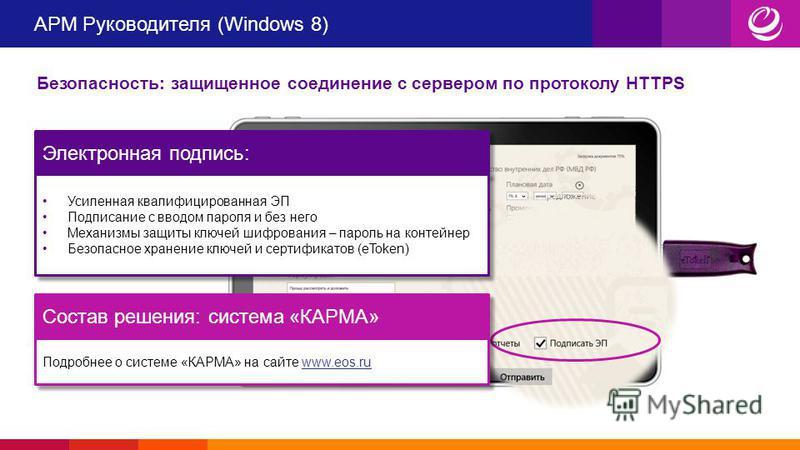 АРМ Руководителя (Windows 8) Безопасность: защищенное соединение с сервером по протоколу HTTPS Электронная подпись: Усиленная квалифицированная ЭП Подписание с вводом пароля и без него Механизмы защиты ключей шифрования – пароль на контейнер Безопасн