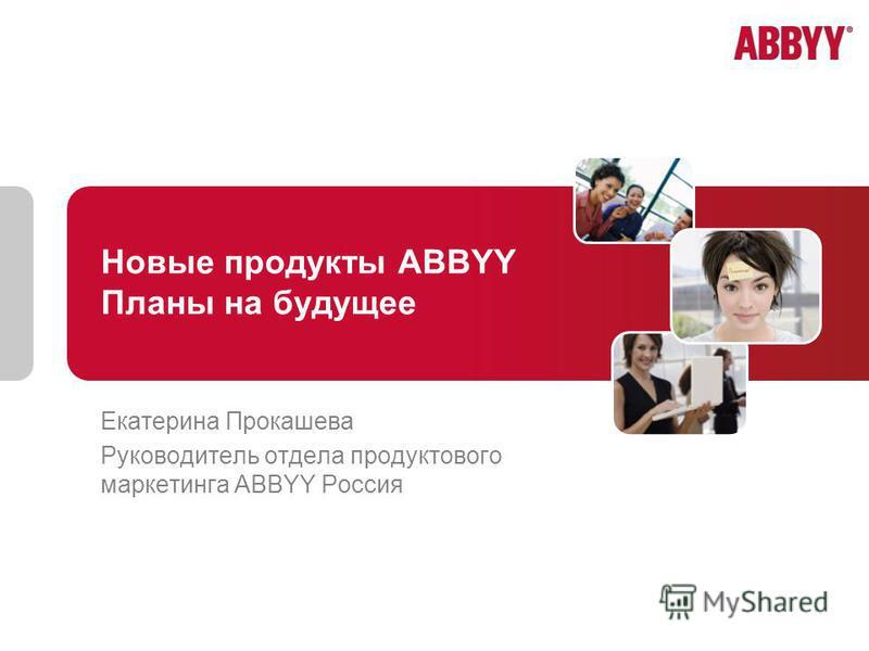 Новые продукты ABBYY Планы на будущее Екатерина Прокашева Руководитель отдела продуктового маркетинга ABBYY Россия