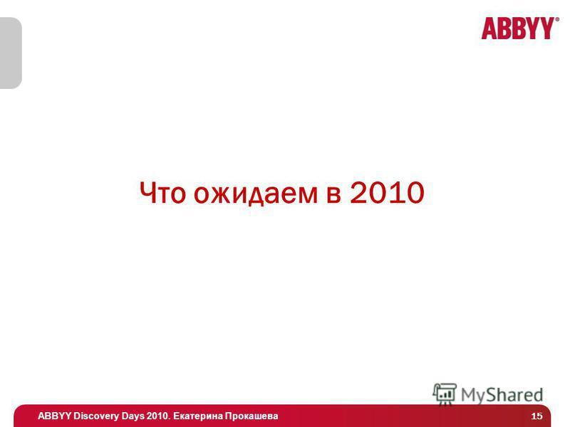 ABBYY Discovery Days 2010. Екатерина Прокашева Что ожидаем в 2010 15