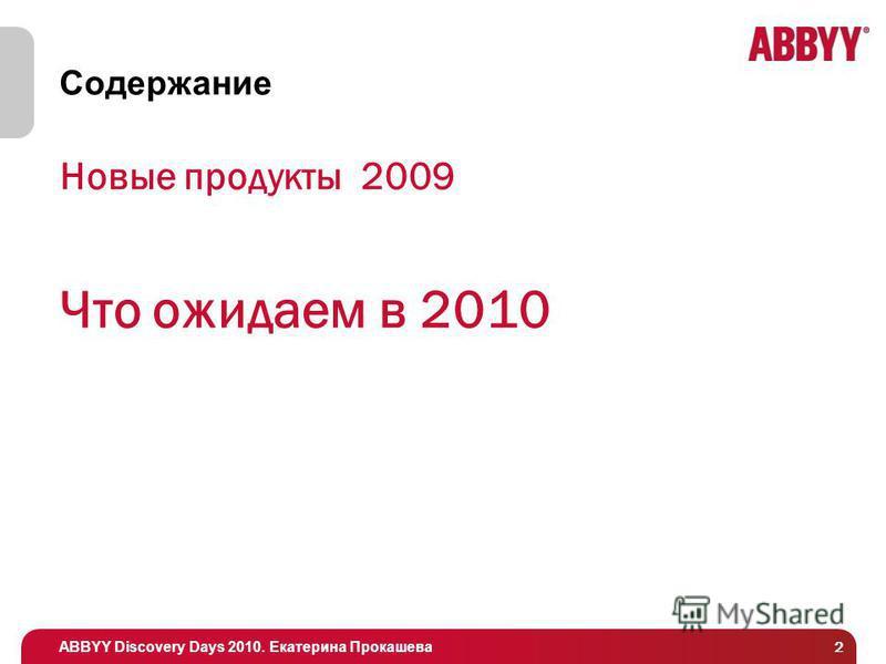 ABBYY Discovery Days 2010. Екатерина Прокашева 2 Содержание Новые продукты 2009 Что ожидаем в 2010