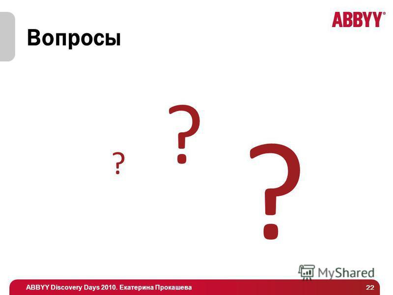 ABBYY Discovery Days 2010. Екатерина Прокашева 22 Вопросы ? ? ?