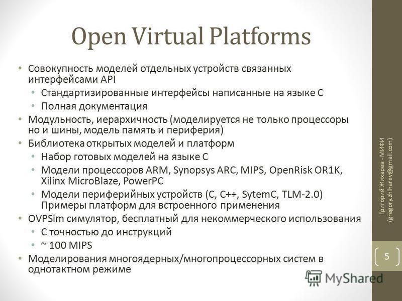 Open Virtual Platforms Совокупность моделей отдельных устройств связанных интерфейсами API Стандартизированные интерфейсы написанные на языке С Полная документация Модульность, иерархичность (моделируется не только процессоры но и шины, модель память