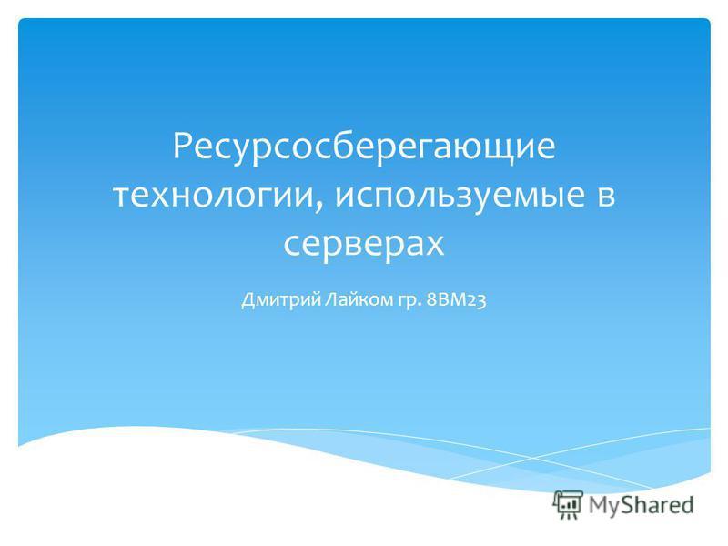 Ресурсосберегающие технологии, используемые в серверах Дмитрий Лайком гр. 8ВМ23