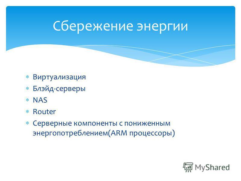 Виртуализация Блэйд-серверы NAS Router Серверные компоненты с пониженным энергопотреблением(ARM процессоры) Сбережение энергии