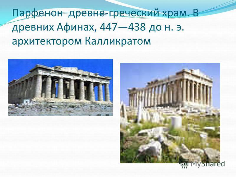 Парфенон древне-греческий храм. В древних Афинах, 447438 до н. э. архитектором Калликратом