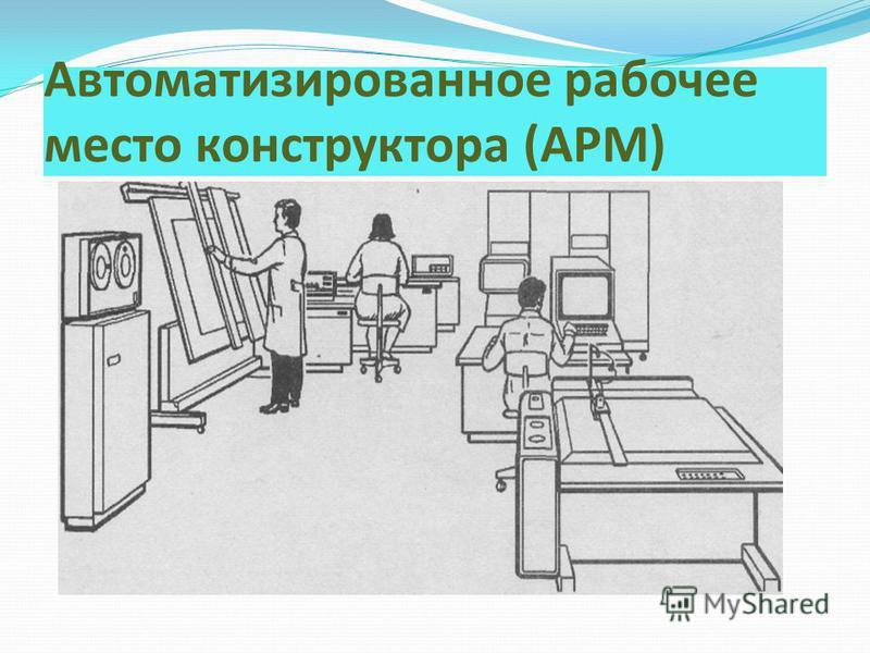 Автоматизированное рабочее место конструктора (АРМ)