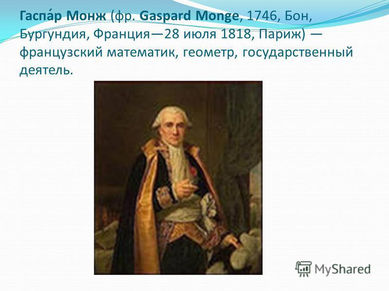 Гаспа́р Монж (фр. Gaspard Monge, 1746, Бон, Бургундия, Франция 28 июля 1818, Париж) французский математик, геометр, государственный деятель.