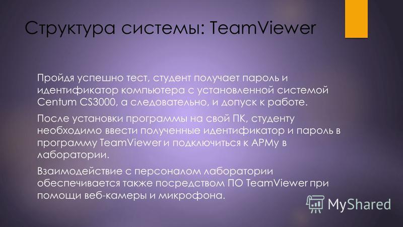 Структура системы: TeamViewer Пройдя успешно тест, студент получает пароль и идентификатор компьютера с установленной системой Centum CS3000, а следовательно, и допуск к работе. После установки программы на свой ПК, студенту необходимо ввести получен
