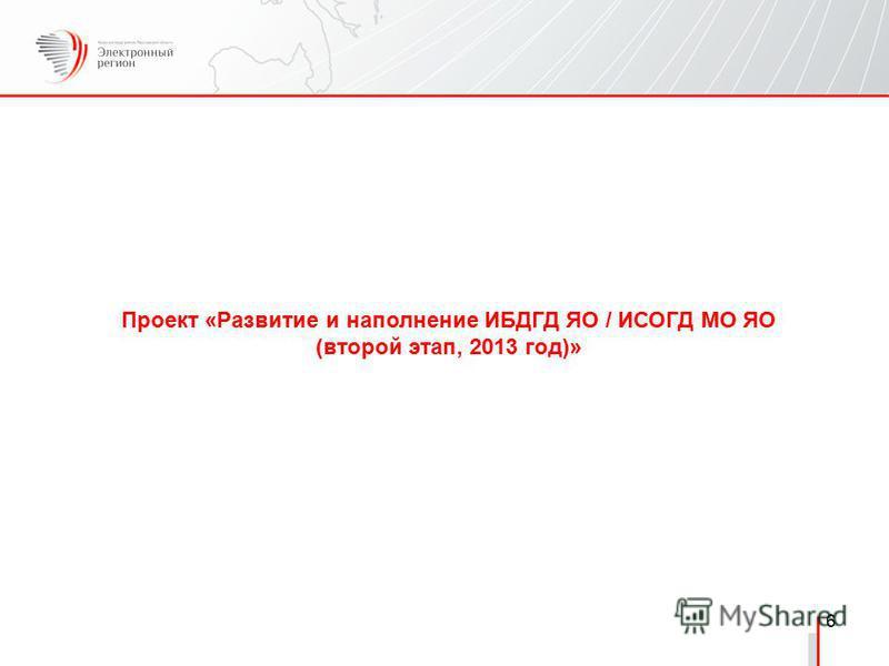 6 Проект «Развитие и наполнение ИБДГД ЯО / ИСОГД МО ЯО (второй этап, 2013 год)»