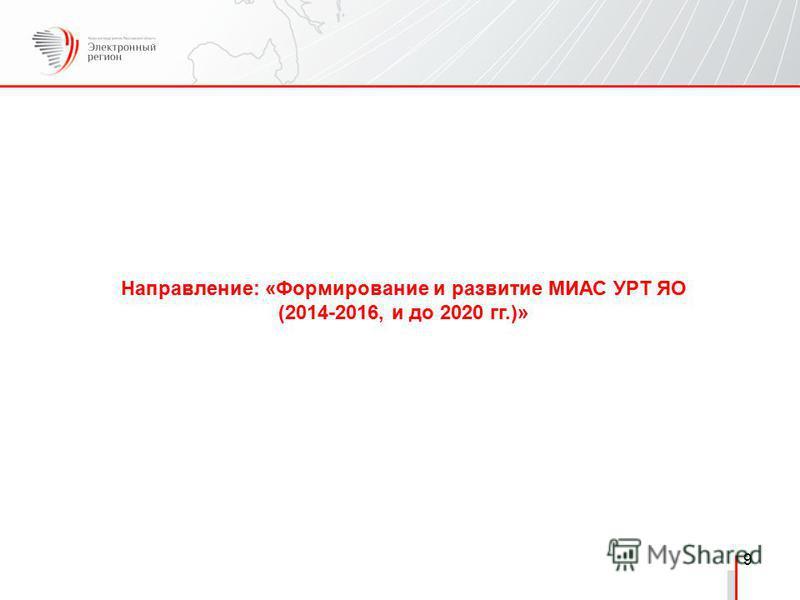 9 Направление: «Формирование и развитие МИАС УРТ ЯО (2014-2016, и до 2020 гг.)»