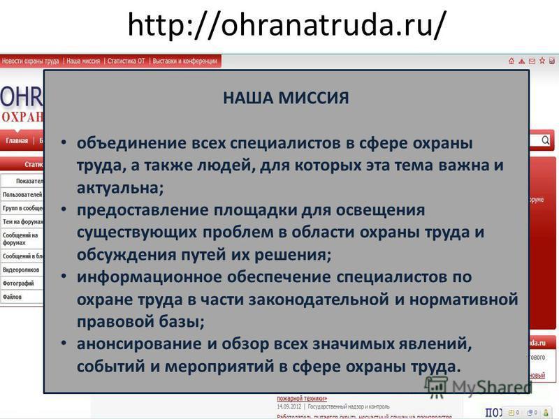 http://ohranatruda.ru/ НАША МИССИЯ объединение всех специалистов в сфере охраны труда, а также людей, для которых эта тема важна и актуальна; предоставление площадки для освещения существующих проблем в области охраны труда и обсуждения путей их реше