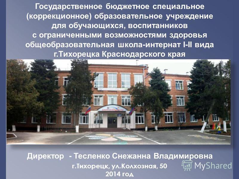 Государственное бюджетное специальное (коррекционное) образовательное учреждение для обучающихся, воспитанников с ограниченными возможностями здоровья общеобразовательная школа-интернат I-II вида г.Тихорецка Краснодарского края Директор - Тесленко Сн