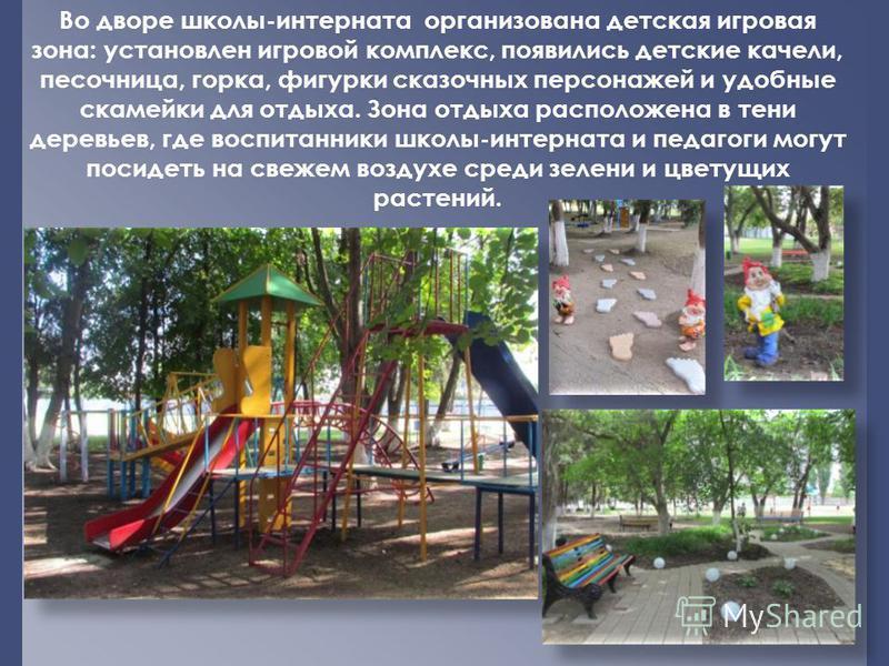Во дворе школы-интерната организована детская игровая зона: установлен игровой комплекс, появились детские качели, песочница, горка, фигурки сказочных персонажей и удобные скамейки для отдыха. Зона отдыха расположена в тени деревьев, где воспитанники