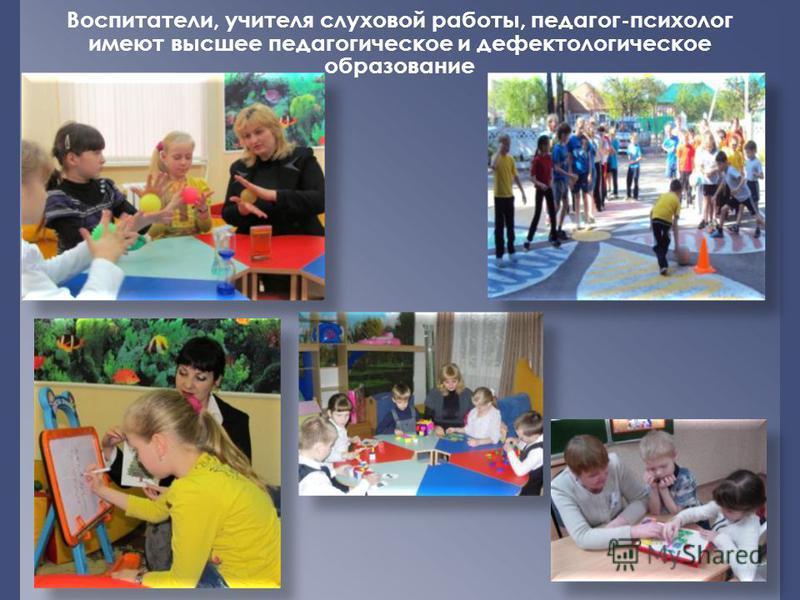 Воспитатели, учителя слуховой работы, педагог-психолог имеют высшее педагогическое и дефектологическое образование