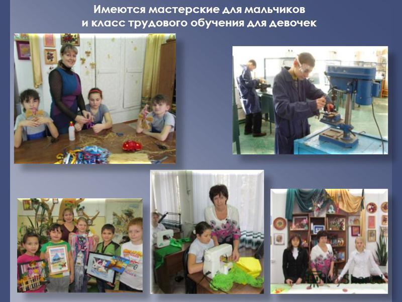 Имеются мастерские для мальчиков и класс трудового обучения для девочек