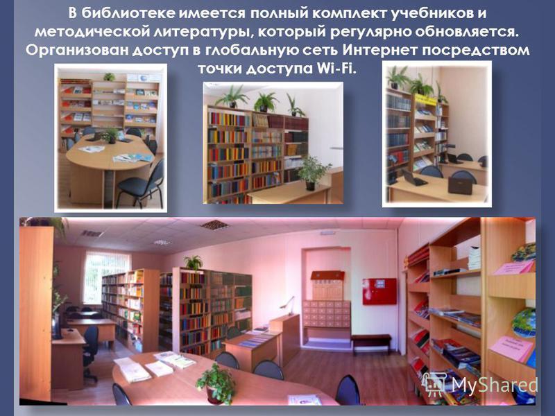В библиотеке имеется полный комплект учебников и методической литературы, который регулярно обновляется. Организован доступ в глобальную сеть Интернет посредством точки доступа Wi-Fi.
