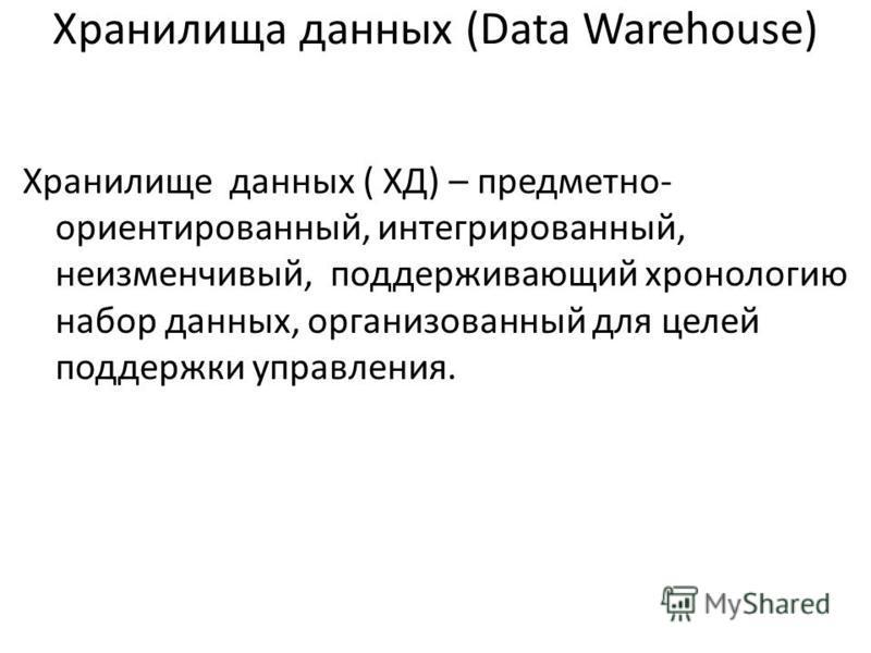 Хранилища данных (Data Warehouse) Хранилище данных ( ХД) – предметно- ориентированный, интегрированный, неизменчивый, поддерживающий хронологию набор данных, организованный для целей поддержки управления.