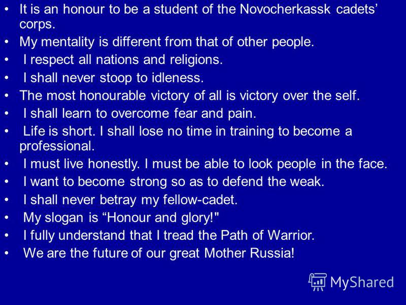 It is an honour to be a student of the Novocherkassk cadets corps. My mentality is different from that of other people. I respect all nations and religions. I shall never stoop to idleness. The most honourable victory of all is victory over the self.