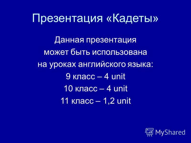 Презентация «Кадеты» Данная презентация может быть использована на уроках английского языка: 9 класс – 4 unit 10 класс – 4 unit 11 класс – 1,2 unit