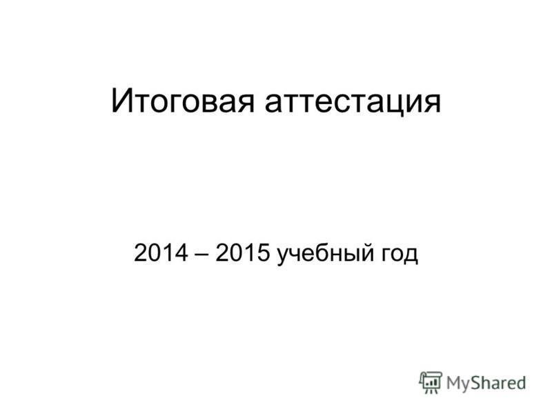 Итоговая аттестация 2014 – 2015 учебный год