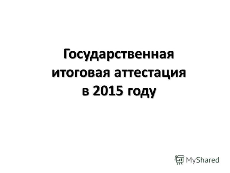 Государственная итоговая аттестация в 2015 году