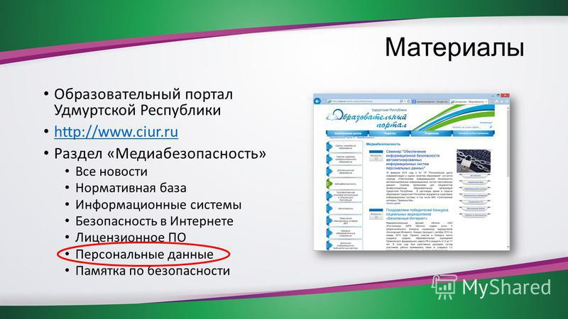 Материалы Образовательный портал Удмуртской Республики http://www.ciur.ru Раздел «Медиабезопасность» Все новости Нормативная база Информационные системы Безопасность в Интернете Лицензионное ПО Персональные данные Памятка по безопасности
