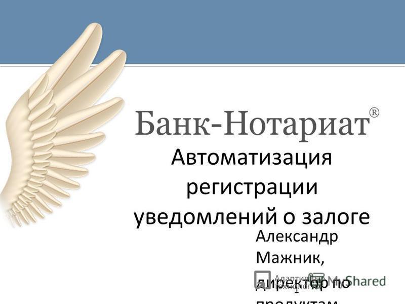 Александр Мажник, директор по продуктам Автоматизация регистрации уведомлений о залоге 1