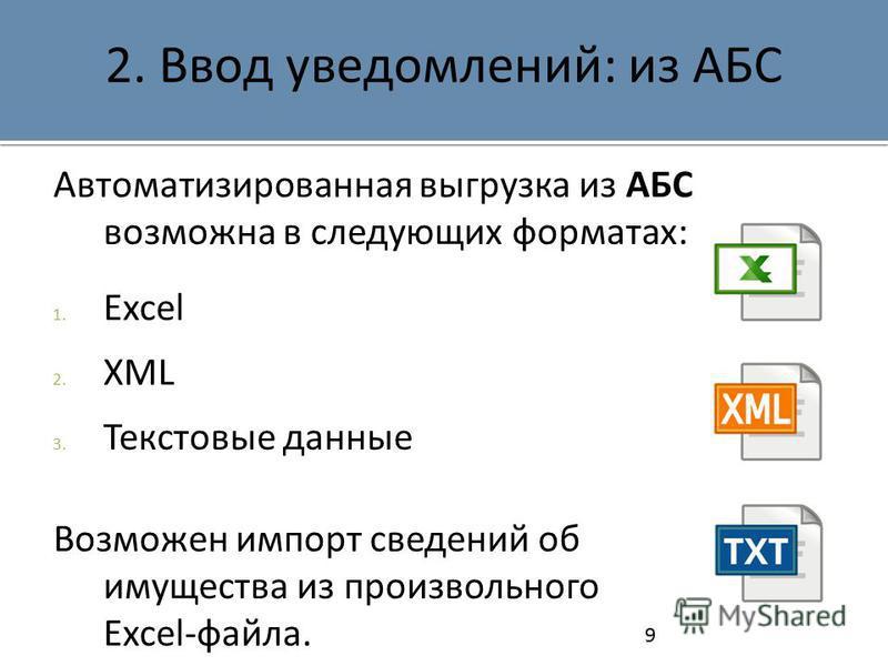 2. Ввод уведомлений: из АБС Автоматизированная выгрузка из АБС возможна в следующих форматах: 1. Excel 2. XML 3. Текстовые данные Возможен импорт сведений об имущества из произвольного Excel-файла. 9
