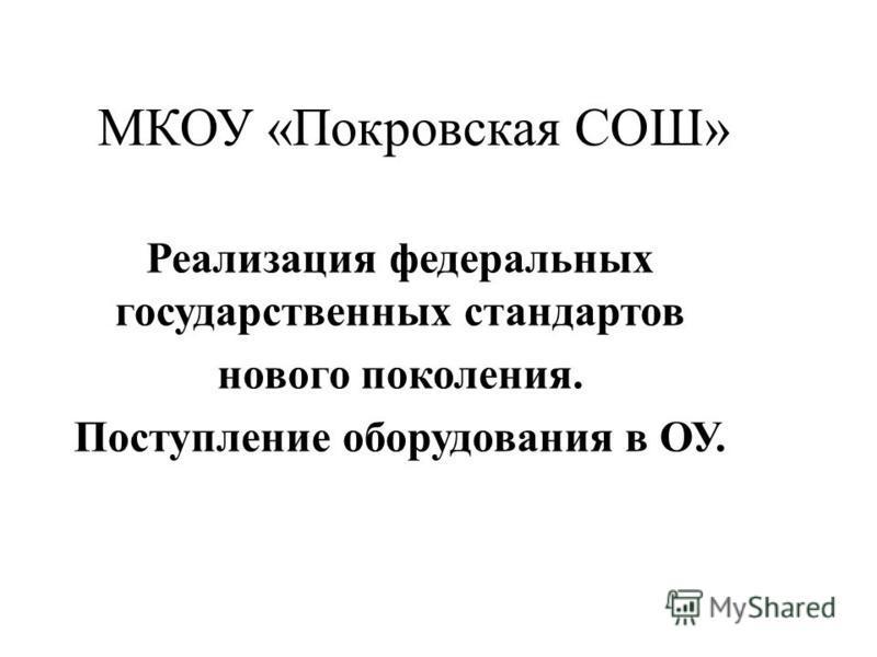МКОУ «Покровская СОШ» Реализация федеральных государственных стандартов нового поколения. Поступление оборудования в ОУ.