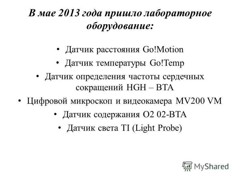В мае 2013 года пришло лабораторное оборудование: Датчик расстояния Go!Motion Датчик температуры Go!Temp Датчик определения частоты сердечных сокращений HGH – BTA Цифровой микроскоп и видеокамера MV200 VM Датчик содержания О2 02-BTA Датчик света TI (