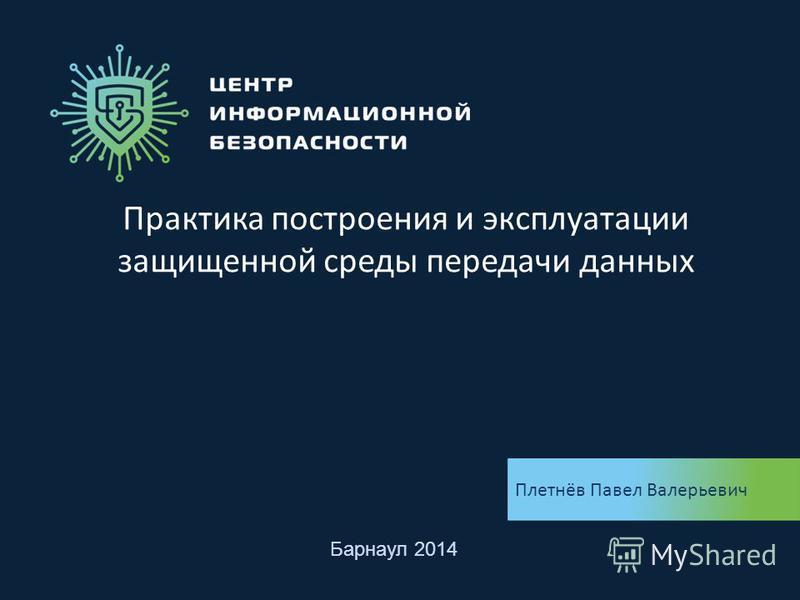Практика построения и эксплуатации защищенной среды передачи данных Плетнёв Павел Валерьевич Барнаул 2014