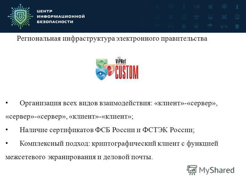 Региональная инфраструктура электронного правительства Организация всех видов взаимодействия: «клиент»-«сервер», «сервер»-«сервер», «клиент»-«клиент»; Наличие сертификатов ФСБ России и ФСТЭК России; Комплексный подход: криптографический клиент с функ