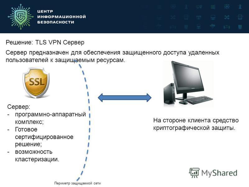 Решение: TLS VPN Сервер Сервер предназначен для обеспечения защищенного доступа удаленных пользователей к защищаемым ресурсам. Сервер: -программно-аппаратный комплекс; -Готовое сертифицированное решение; -возможность кластеризации. На стороне клиента