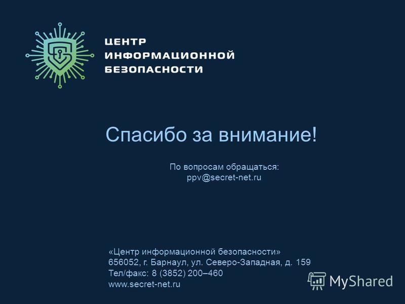 Спасибо за внимание! «Центр информационной безопасности» 656052, г. Барнаул, ул. Северо-Западная, д. 159 Тел/факс: 8 (3852) 200–460 www.secret-net.ru По вопросам обращаться: ppv@secret-net.ru