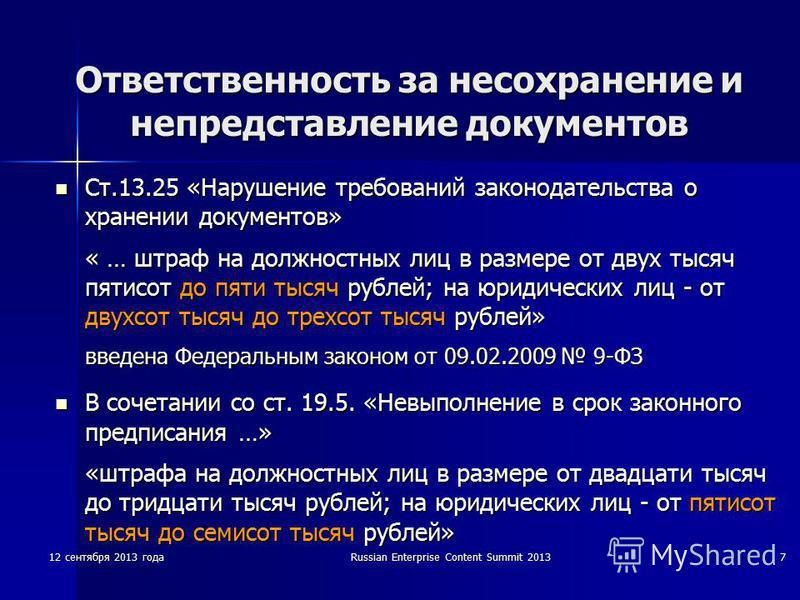 12 сентября 2013 годаRussian Enterprise Content Summit 20137 Ответственность за несохранение и непредставление документов Ст.13.25 «Нарушение требований законодательства о хранении документов» « … штраф на должностных лиц в размере от двух тысяч пяти
