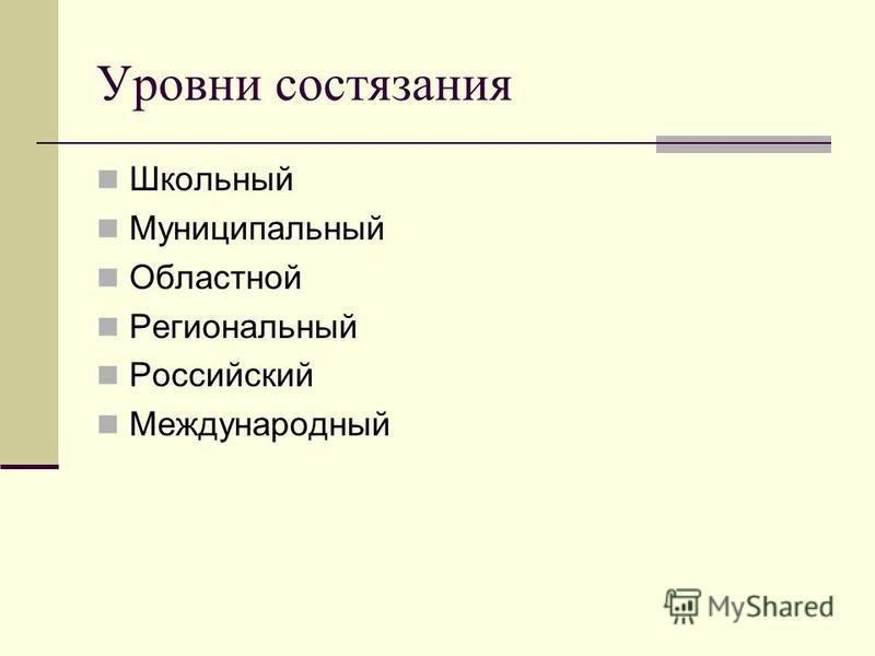 Уровни состязания Школьный Муниципальный Областной Региональный Российский Международный