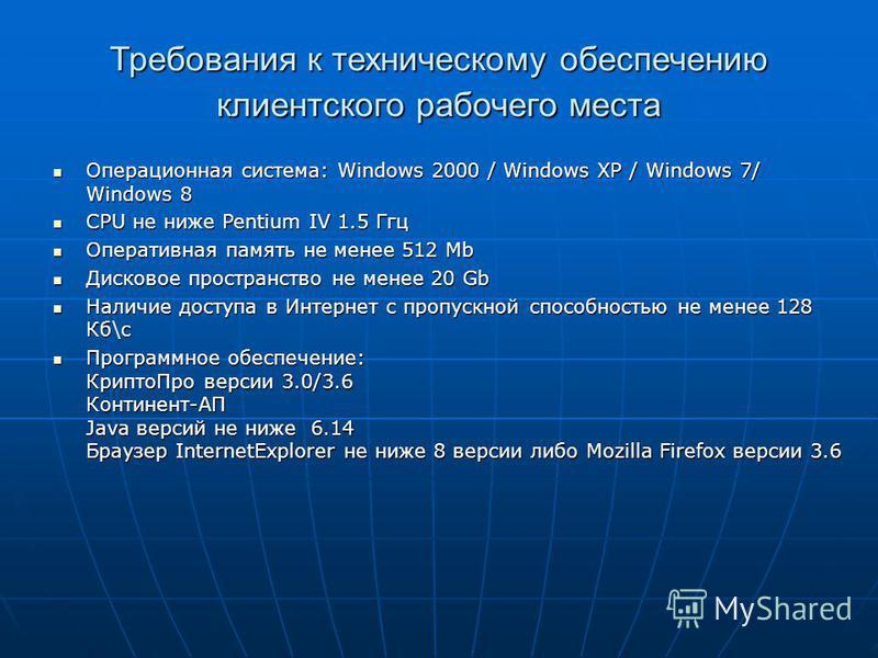 Требования к техническому обеспечению клиентского рабочего места Операционная система: Windows 2000 / Windows XP / Windows 7/ Windows 8 Операционная система: Windows 2000 / Windows XP / Windows 7/ Windows 8 CPU не ниже Pentium IV 1.5 Ггц CPU не ниже