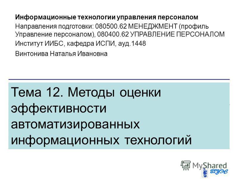 Тема 12. Методы оценки эффективности автоматизированных информационных технологий Информационные технологии управления персоналом Направления подготовки: 080500.62 МЕНЕДЖМЕНТ (профиль Управление персоналом), 080400.62 УПРАВЛЕНИЕ ПЕРСОНАЛОМ Институт И