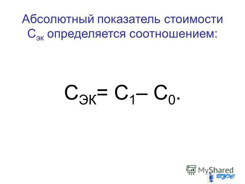 Абсолютный показатель стоимости C эк определяется соотношением: C ЭК = C 1 – C 0.