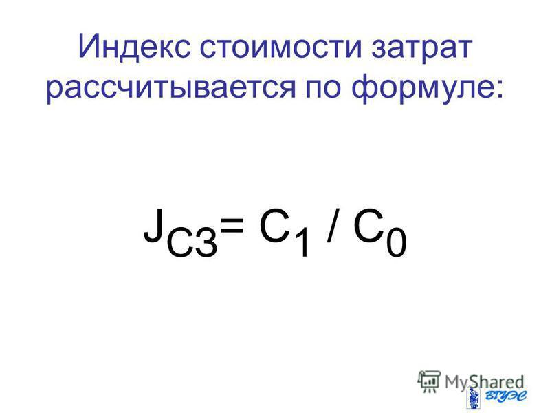 Индекс стоимости затрат рассчитывается по формуле: J СЗ = C 1 / C 0