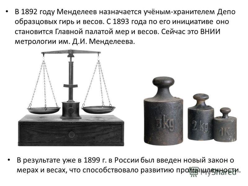 В 1892 году Менделеев назначается учёным-хранителем Депо образцовых гирь и весов. С 1893 года по его инициативе оно становится Главной палатой мер и весов. Сейчас это ВНИИ метрологии им. Д.И. Менделеева. В результате уже в 1899 г. в России был введен