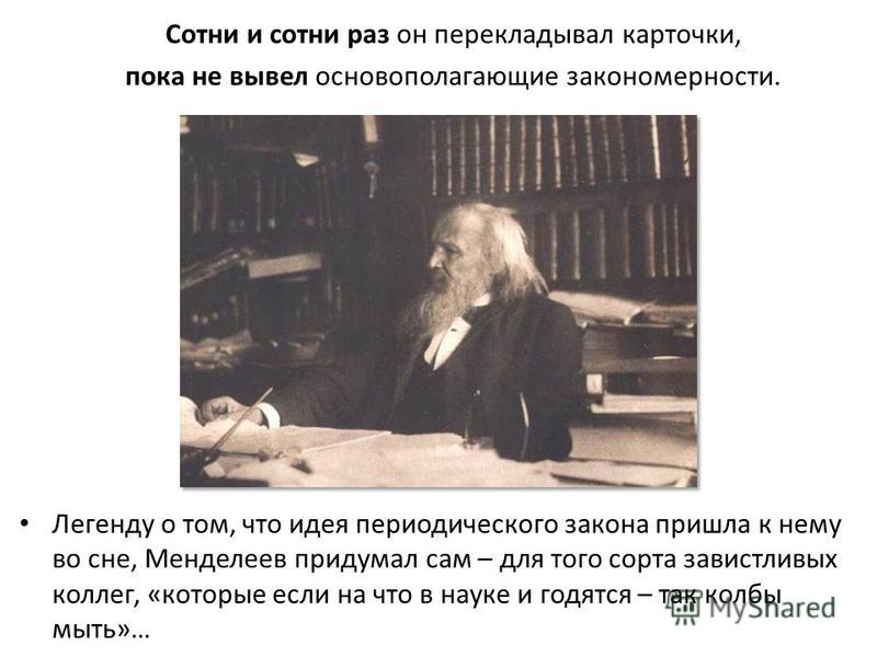 Сотни и сотни раз он перекладывал карточки, пока не вывел основополагающие закономерности. Легенду о том, что идея периодического закона пришла к нему во сне, Менделеев придумал сам – для того сорта завистливых коллег, «которые если на что в науке и