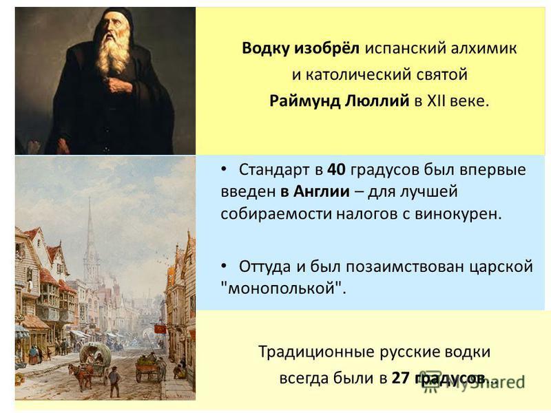 Традиционные русские водки всегда были в 27 градусов… Водку изобрёл испанский алхимик и католический святой Раймунд Люллий в XII веке. Стандарт в 40 градусов был впервые введен в Англии – для лучшей собираемости налогов с винокурен. Оттуда и был поза