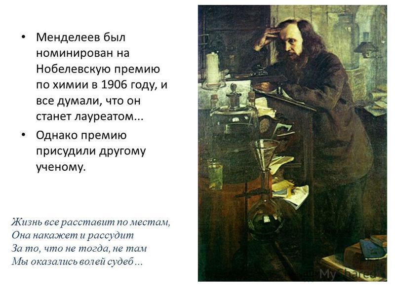 Менделеев был номинирован на Нобелевскую премию по химии в 1906 году, и все думали, что он станет лауреатом... Однако премию присудили другому ученому. Жизнь все расставит по местам, Она накажет и рассудит За то, что не тогда, не там Мы оказались вол