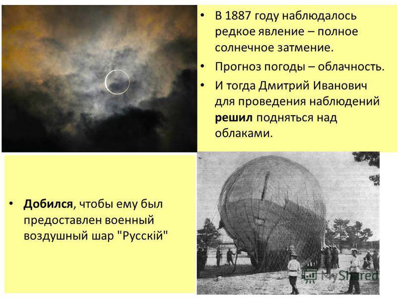 В 1887 году наблюдалось редкое явление – полное солнечное затмение. Прогноз погоды – облачность. И тогда Дмитрий Иванович для проведения наблюдений решил подняться над облаками. Добился, чтобы ему был предоставлен военный воздушный шар Русскiй