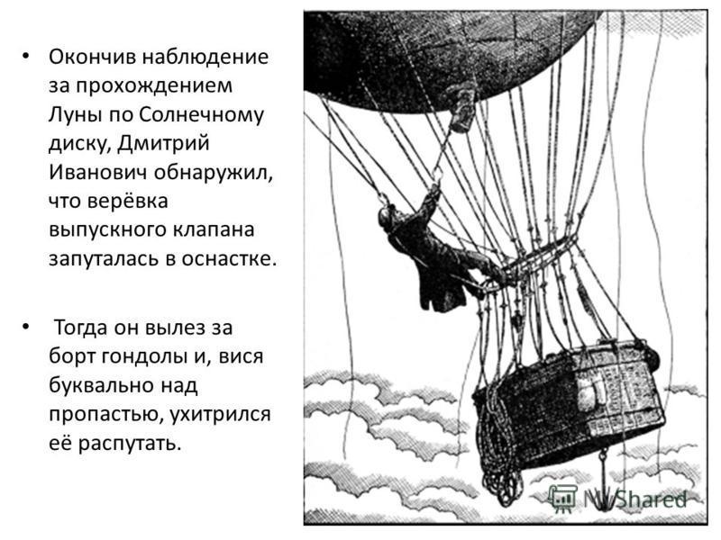 Окончив наблюдение за прохождением Луны по Солнечному диску, Дмитрий Иванович обнаружил, что верёвка выпускного клапана запуталась в оснастке. Тогда он вылез за борт гондолы и, вися буквально над пропастью, ухитрился её распутать.