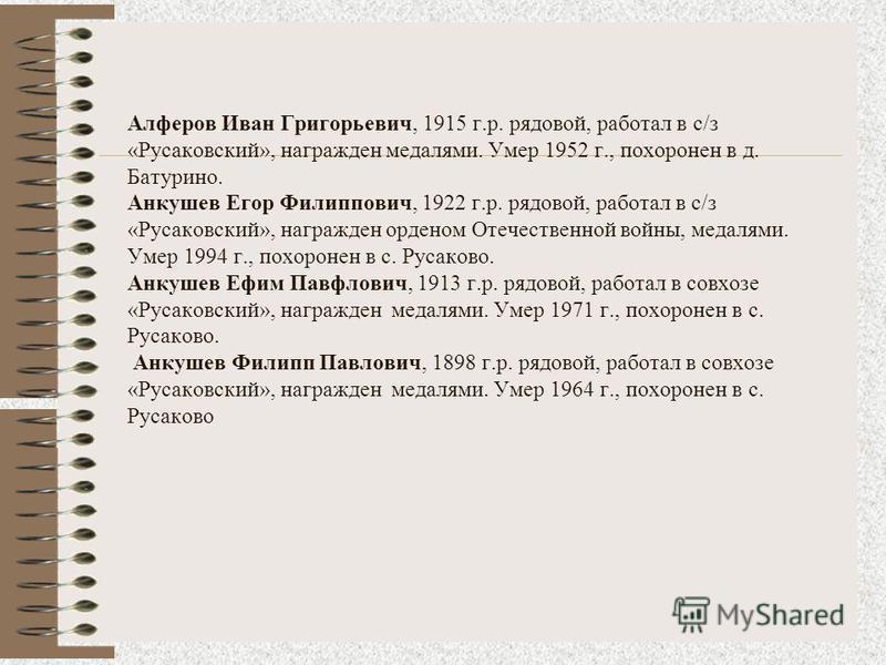 Алферов Иван Григорьевич, 1915 г.р. рядовой, работал в c/з «Русаковский», награжден медалями. Умер 1952 г., похоронен в д. Батурино. Анкушев Егор Филиппович, 1922 г.р. рядовой, работал в c/з «Русаковский», награжден орденом Отечественной войны, медал